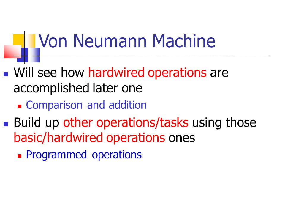 Von Neumann Machine Will see how hardwired operations are accomplished later one. Comparison and addition.