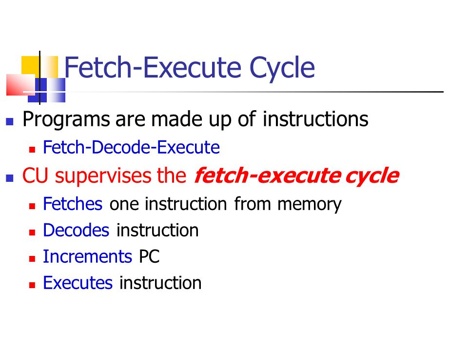 Fetch-Execute Cycle Programs are made up of instructions