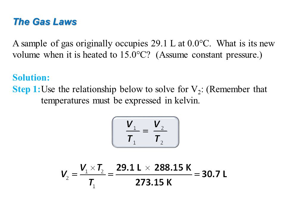 The Gas Laws A sample of gas originally occupies 29.1 L at 0.0°C. What is its new volume when it is heated to 15.0°C (Assume constant pressure.)