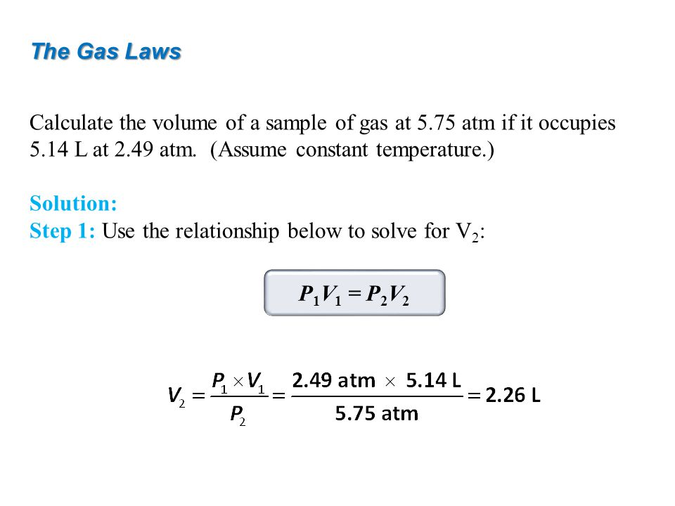 The Gas Laws Calculate the volume of a sample of gas at 5.75 atm if it occupies 5.14 L at 2.49 atm. (Assume constant temperature.)