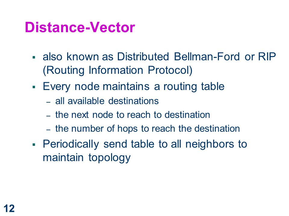 Distance-Vector also known as Distributed Bellman-Ford or RIP (Routing Information Protocol) Every node maintains a routing table.