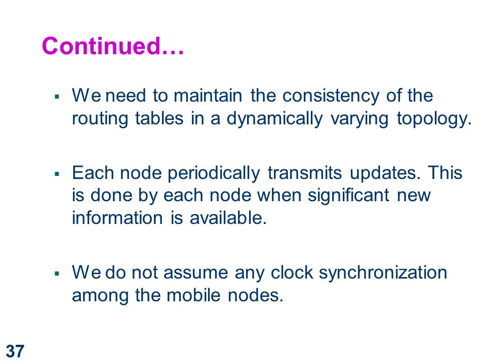 Continued… We need to maintain the consistency of the routing tables in a dynamically varying topology.