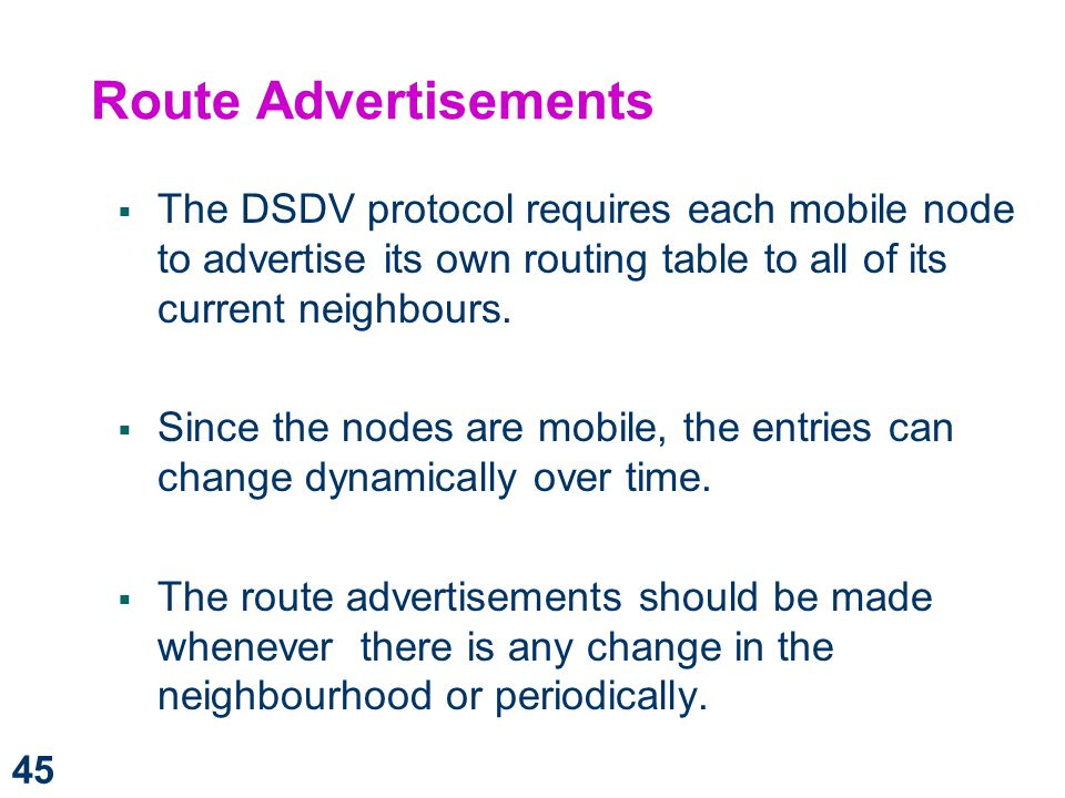 Route Advertisements The DSDV protocol requires each mobile node to advertise its own routing table to all of its current neighbours.