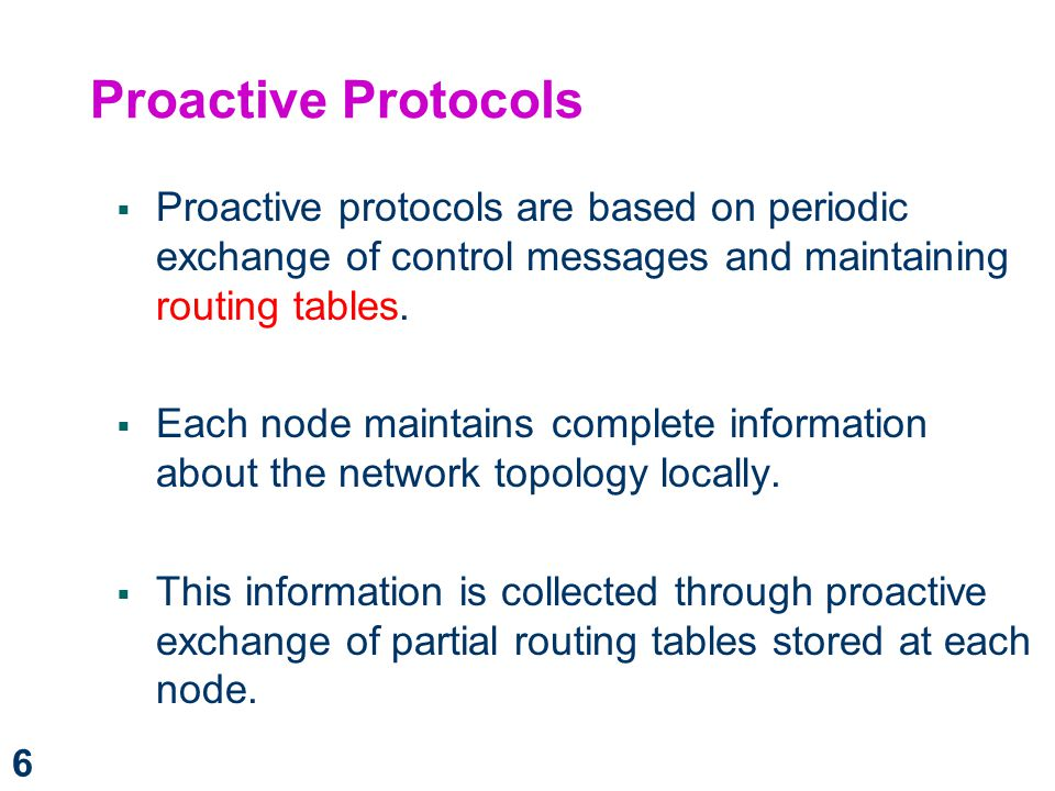 Proactive Protocols Proactive protocols are based on periodic exchange of control messages and maintaining routing tables.