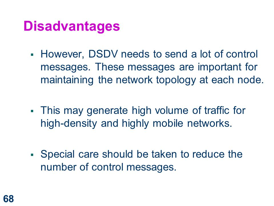 Disadvantages However, DSDV needs to send a lot of control messages. These messages are important for maintaining the network topology at each node.