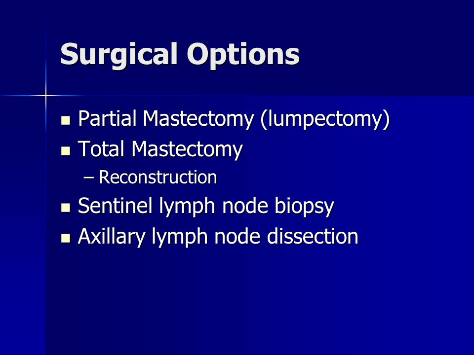 Surgical Options Partial Mastectomy (lumpectomy) Total Mastectomy