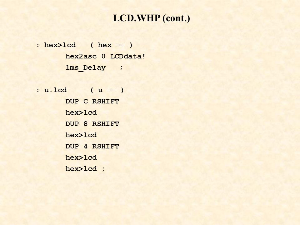 LCD.WHP (cont.) : hex>lcd ( hex -- ) hex2asc 0 LCDdata! 1ms_Delay ;