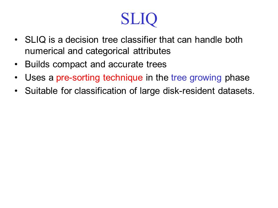 SLIQ SLIQ is a decision tree classifier that can handle both numerical and categorical attributes. Builds compact and accurate trees.