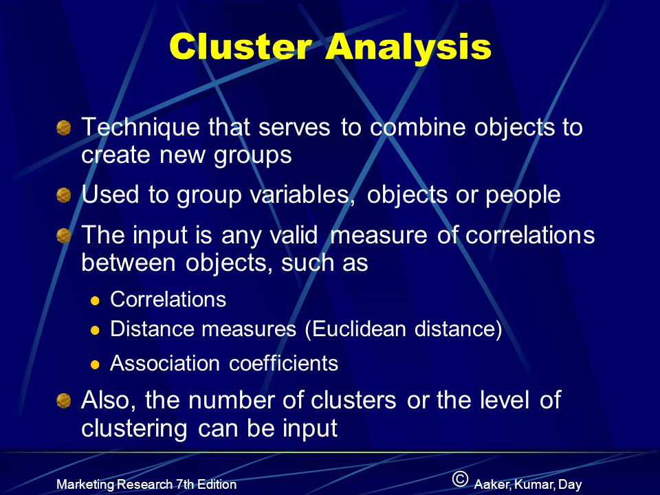 Cluster Analysis Technique that serves to combine objects to create new groups. Used to group variables, objects or people.