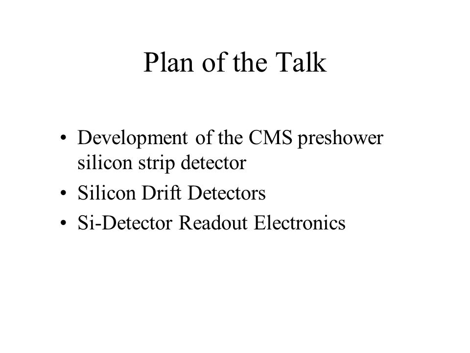 Plan of the Talk Development of the CMS preshower silicon strip detector. Silicon Drift Detectors.