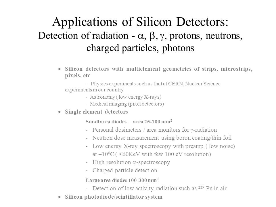 Applications of Silicon Detectors: Detection of radiation - , , , protons, neutrons, charged particles, photons