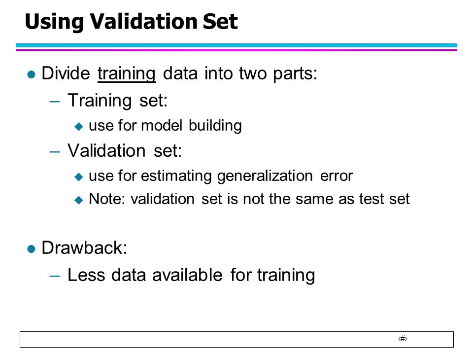 Using Validation Set Divide training data into two parts: