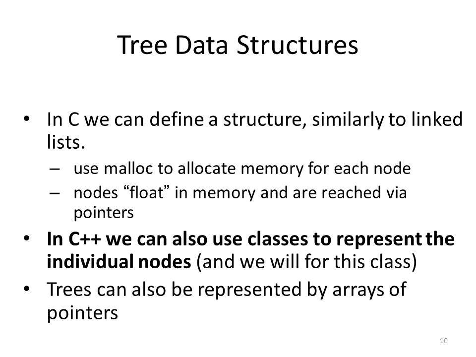Tree Data Structures In C we can define a structure, similarly to linked lists. use malloc to allocate memory for each node.