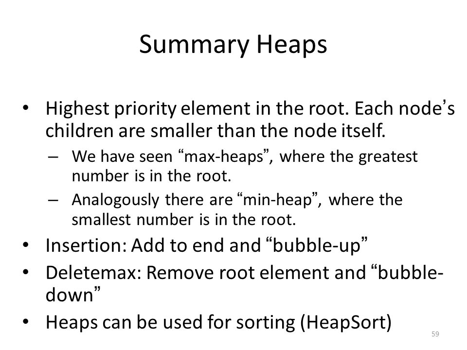 Summary Heaps Highest priority element in the root. Each node's children are smaller than the node itself.