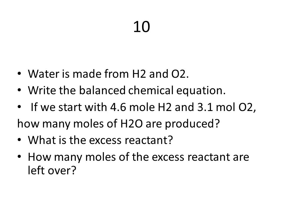 10 Water is made from H2 and O2. Write the balanced chemical equation.