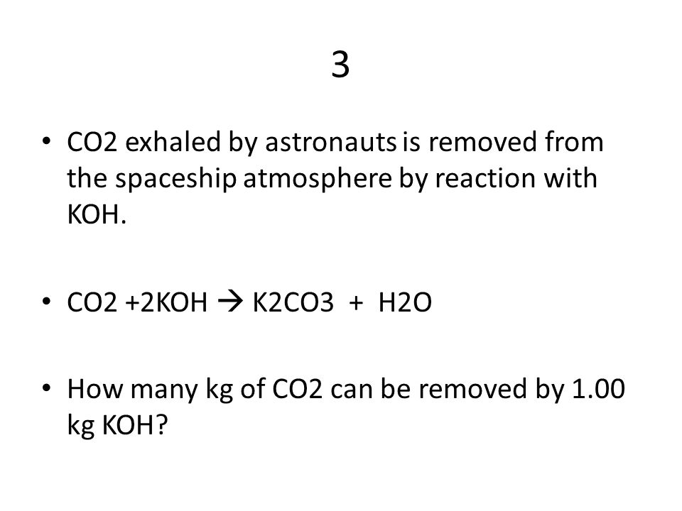 3 CO2 exhaled by astronauts is removed from the spaceship atmosphere by reaction with KOH. CO2 +2KOH  K2CO3 + H2O.