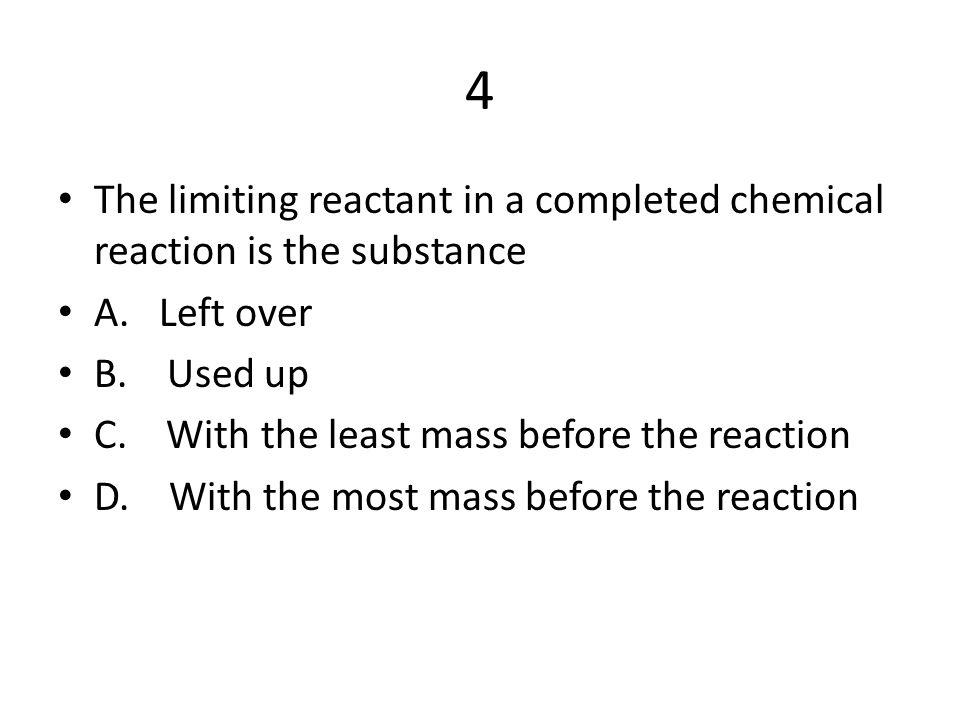 4 The limiting reactant in a completed chemical reaction is the substance. A. Left over. B. Used up.