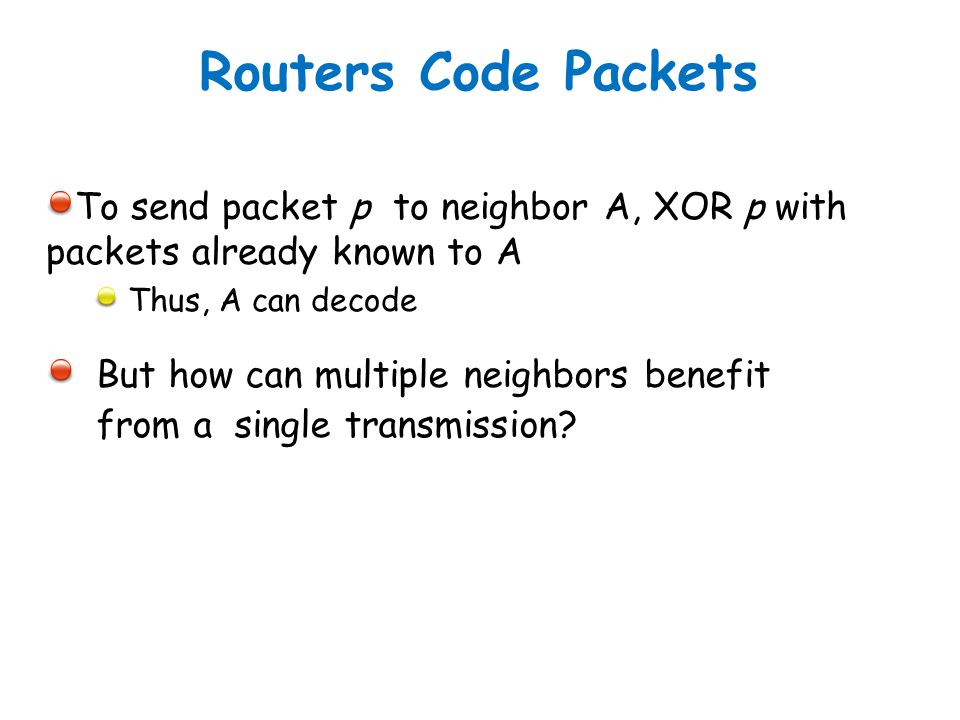 Routers Code Packets To send packet p to neighbor A, XOR p with packets already known to A. Thus, A can decode.