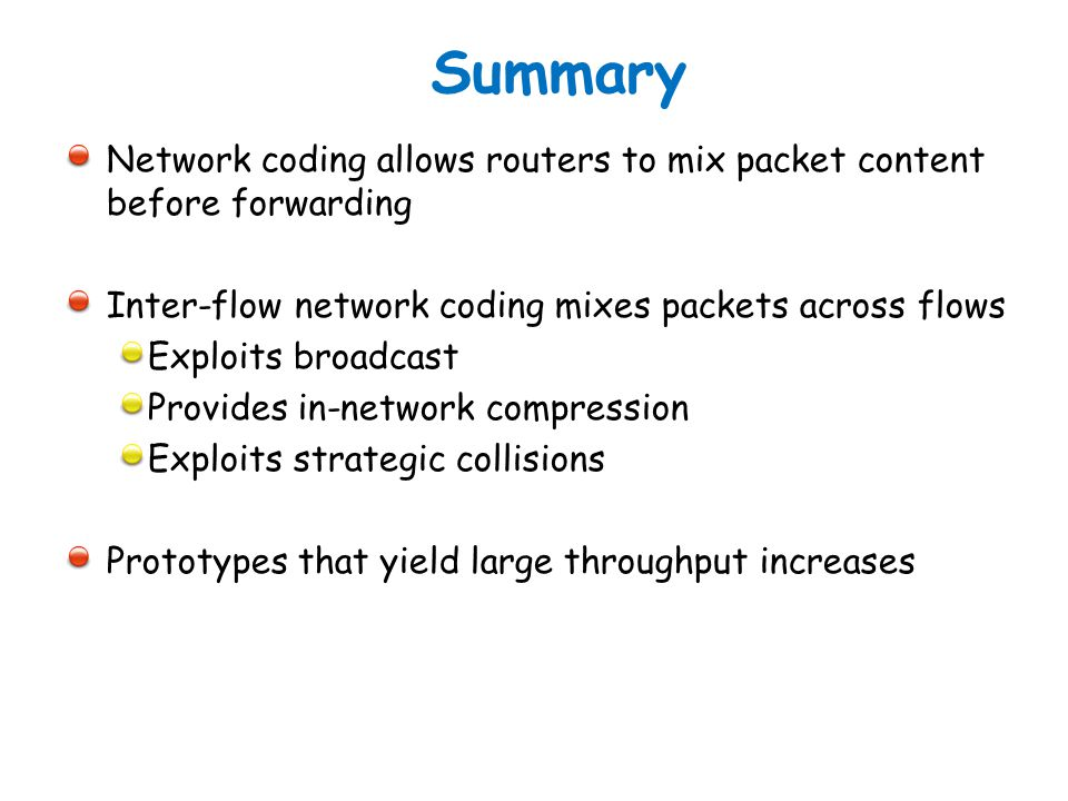 Summary Network coding allows routers to mix packet content before forwarding. Inter-flow network coding mixes packets across flows.