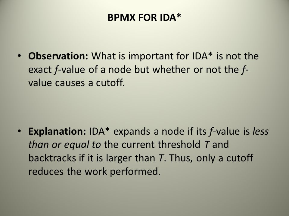 BPMX FOR IDA* Observation: What is important for IDA* is not the exact f-value of a node but whether or not the f-value causes a cutoff.