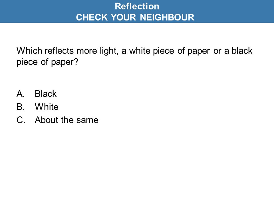 Reflection CHECK YOUR NEIGHBOUR. Which reflects more light, a white piece of paper or a black piece of paper