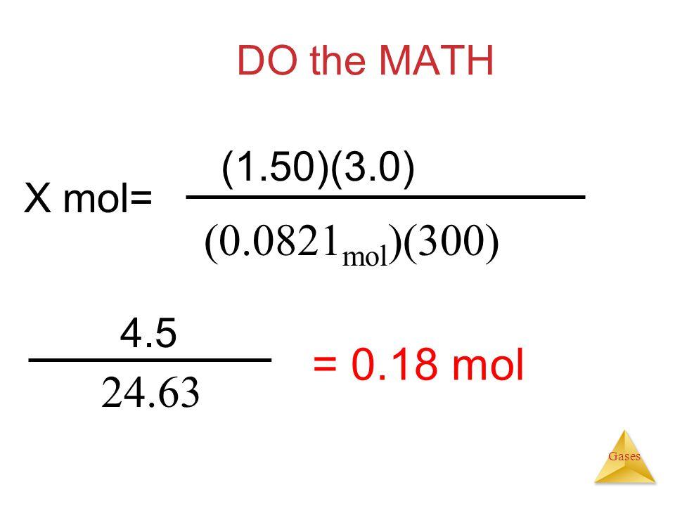 DO the MATH (1.50)(3.0) X mol= (0.0821mol)(300) 4.5 = 0.18 mol 24.63