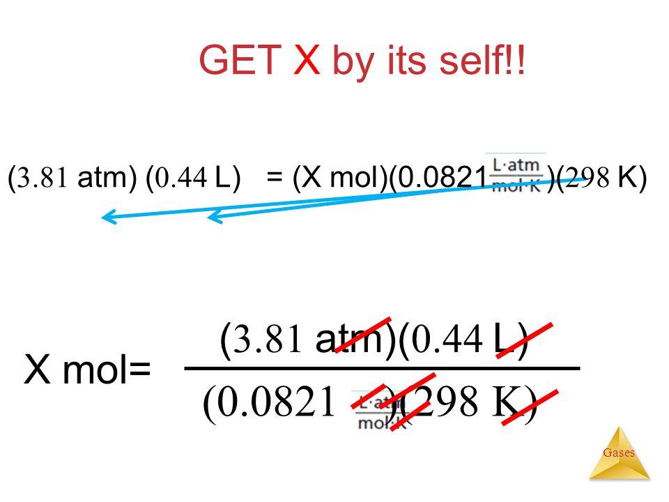 (0.0821 )(298 K) GET X by its self!! (3.81 atm)(0.44 L) X mol=