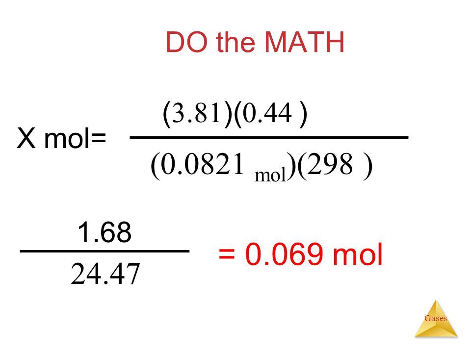 (0.0821 mol)(298 ) = 0.069 mol 24.47 DO the MATH (3.81)(0.44 ) X mol=