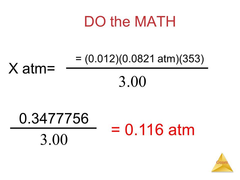 DO the MATH = (0.012)(0.0821 atm)(353) X atm= 3.00 0.3477756 = 0.116 atm 3.00