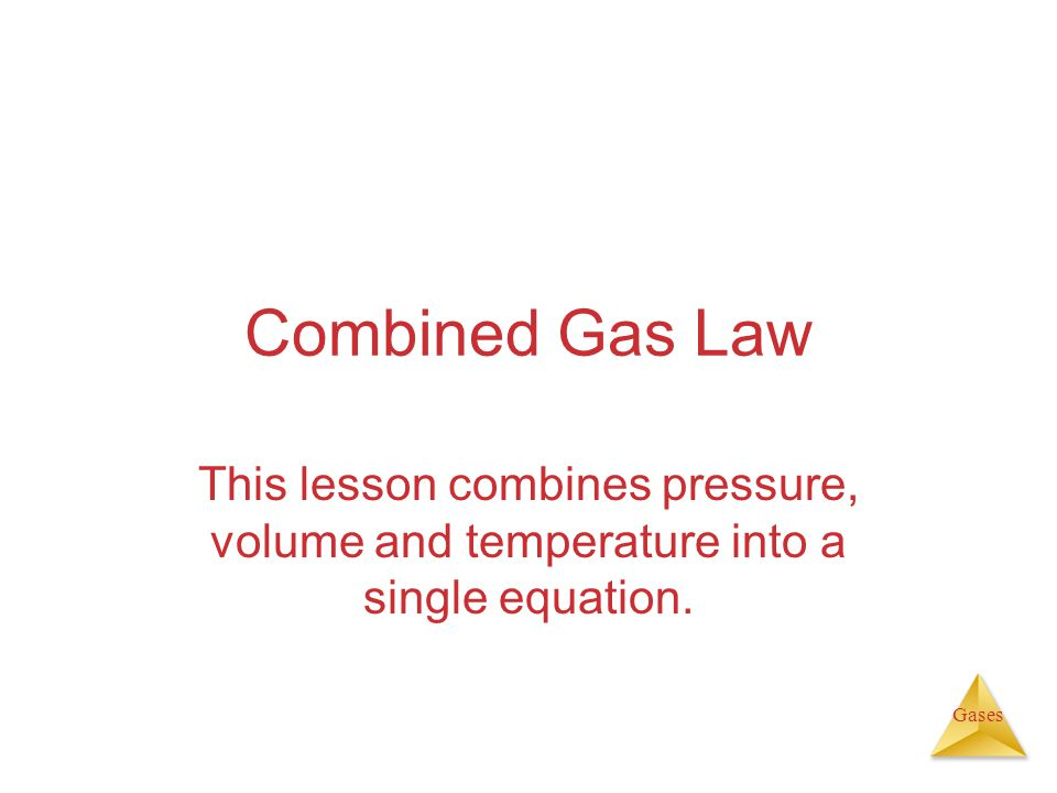 Combined Gas Law This lesson combines pressure, volume and temperature into a single equation.