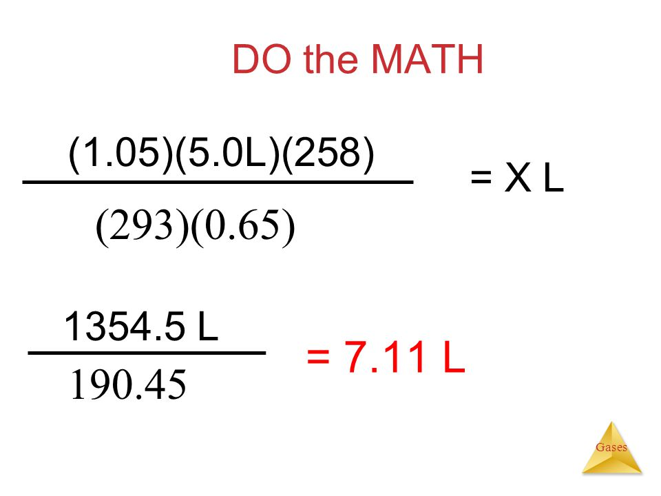 (293)(0.65) = 7.11 L 190.45 DO the MATH (1.05)(5.0L)(258) = X L