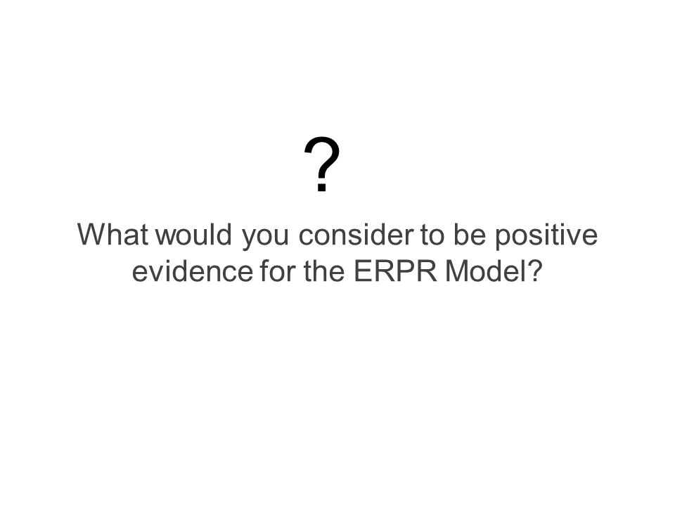 What would you consider to be positive evidence for the ERPR Model