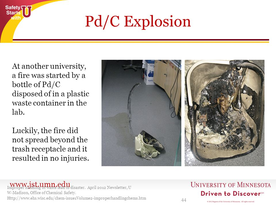 Pd/C Explosion At another university, a fire was started by a bottle of Pd/C disposed of in a plastic waste container in the lab.
