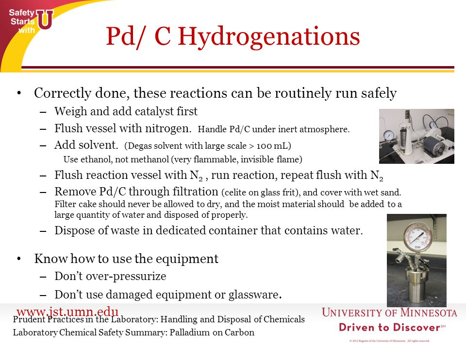 Pd/ C Hydrogenations Correctly done, these reactions can be routinely run safely. Weigh and add catalyst first.