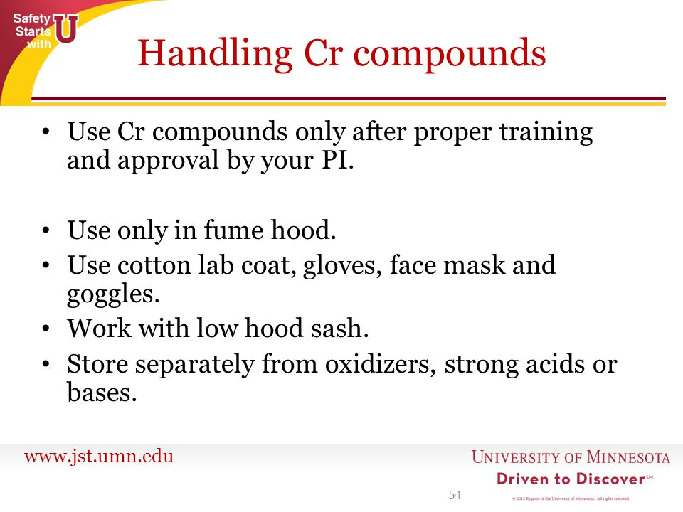 Handling Cr compounds Use Cr compounds only after proper training and approval by your PI. Use only in fume hood.