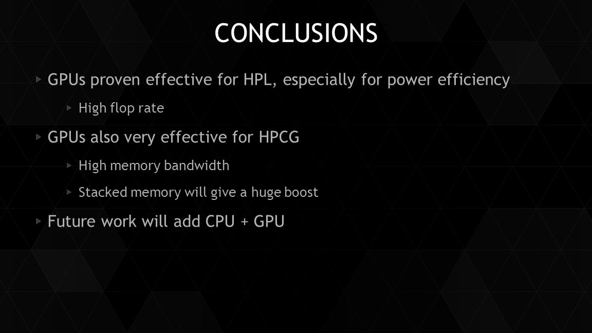 CONCLUSIONS GPUs proven effective for HPL, especially for power efficiency. High flop rate. GPUs also very effective for HPCG.