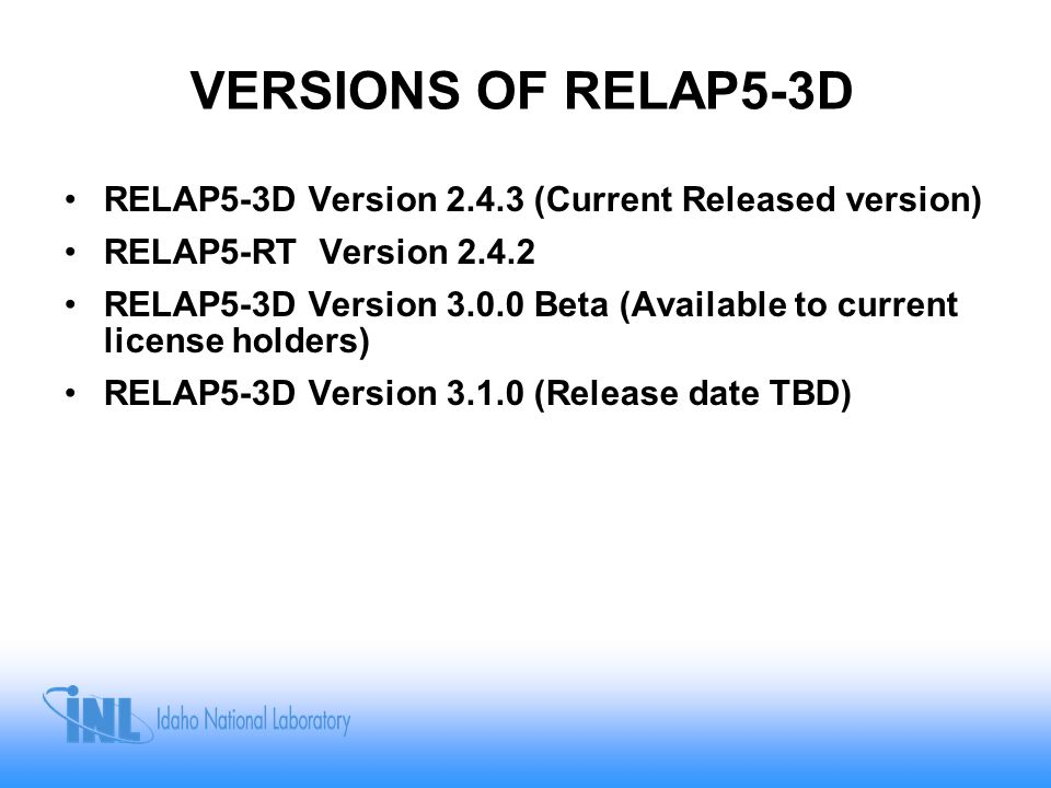VERSIONS OF RELAP5-3D RELAP5-3D Version 2.4.3 (Current Released version) RELAP5-RT Version 2.4.2.