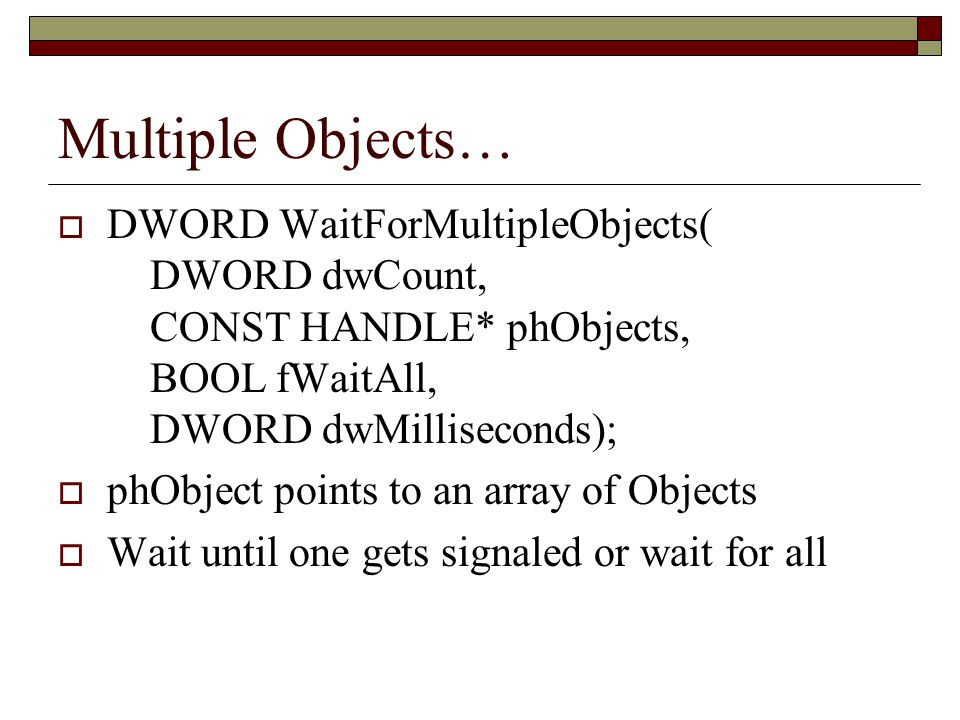 Multiple Objects… DWORD WaitForMultipleObjects( DWORD dwCount, CONST HANDLE* phObjects, BOOL fWaitAll, DWORD dwMilliseconds);