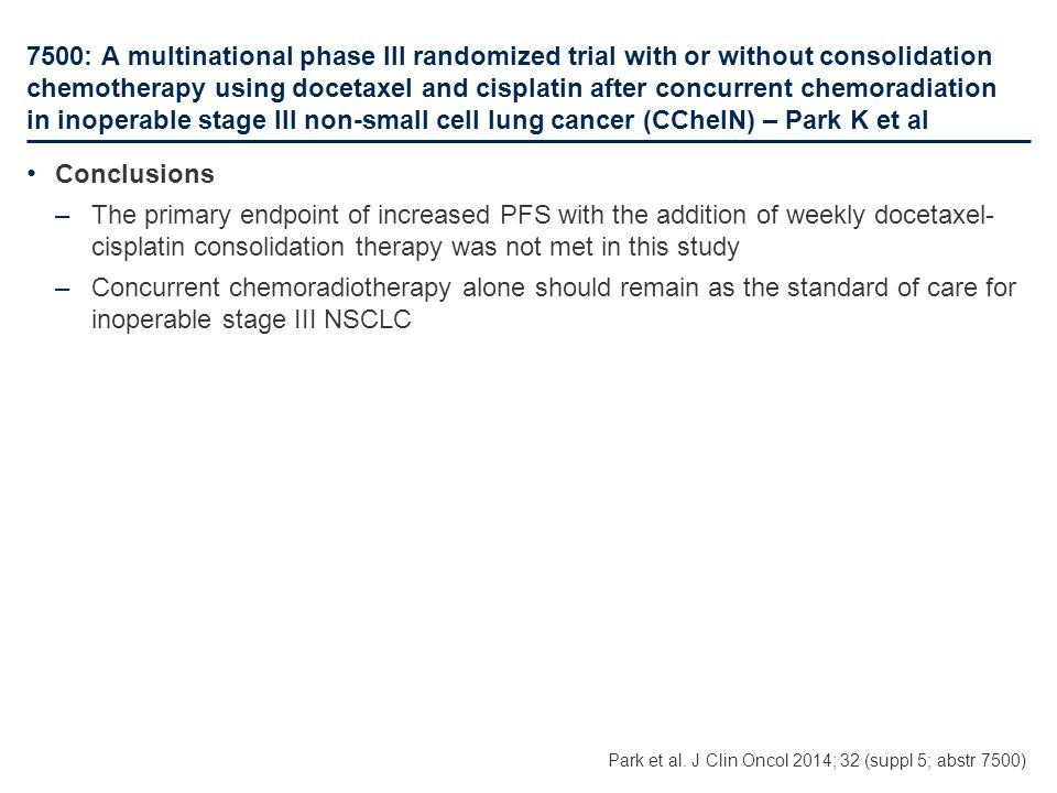 7500: A multinational phase III randomized trial with or without consolidation chemotherapy using docetaxel and cisplatin after concurrent chemoradiation in inoperable stage III non-small cell lung cancer (CCheIN) – Park K et al