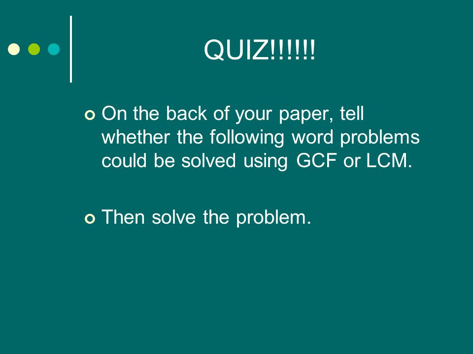 QUIZ!!!!!! On the back of your paper, tell whether the following word problems could be solved using GCF or LCM.