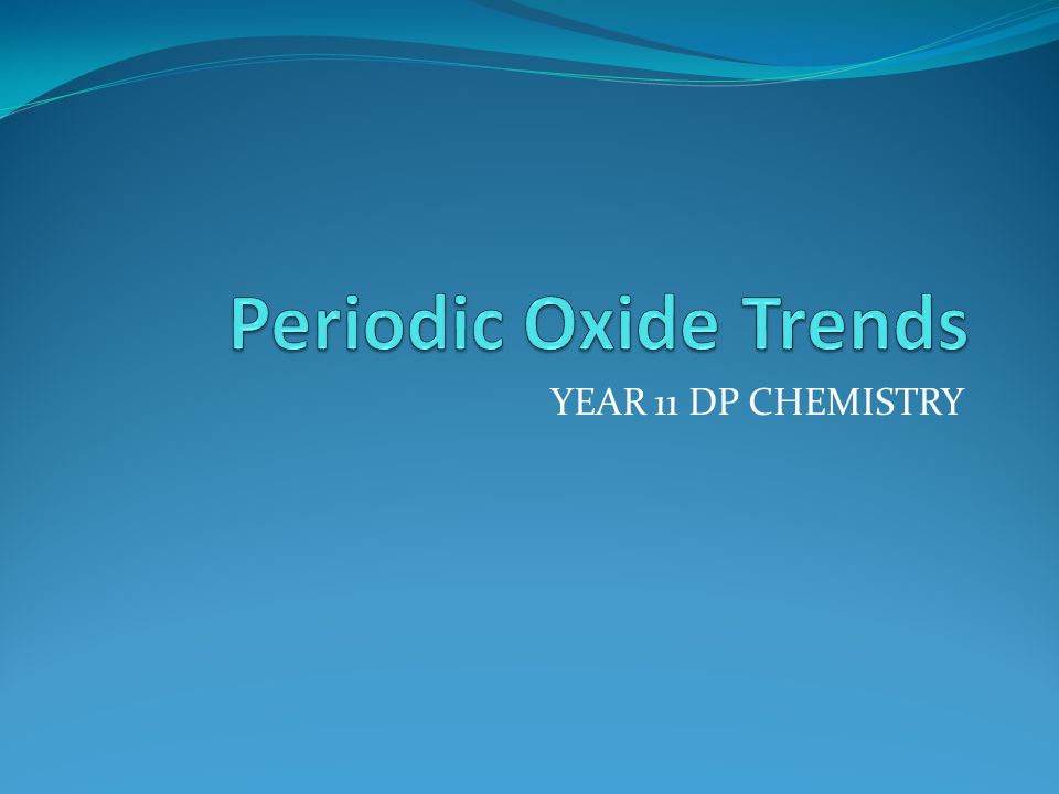 Periodic Oxide Trends YEAR 11 DP CHEMISTRY