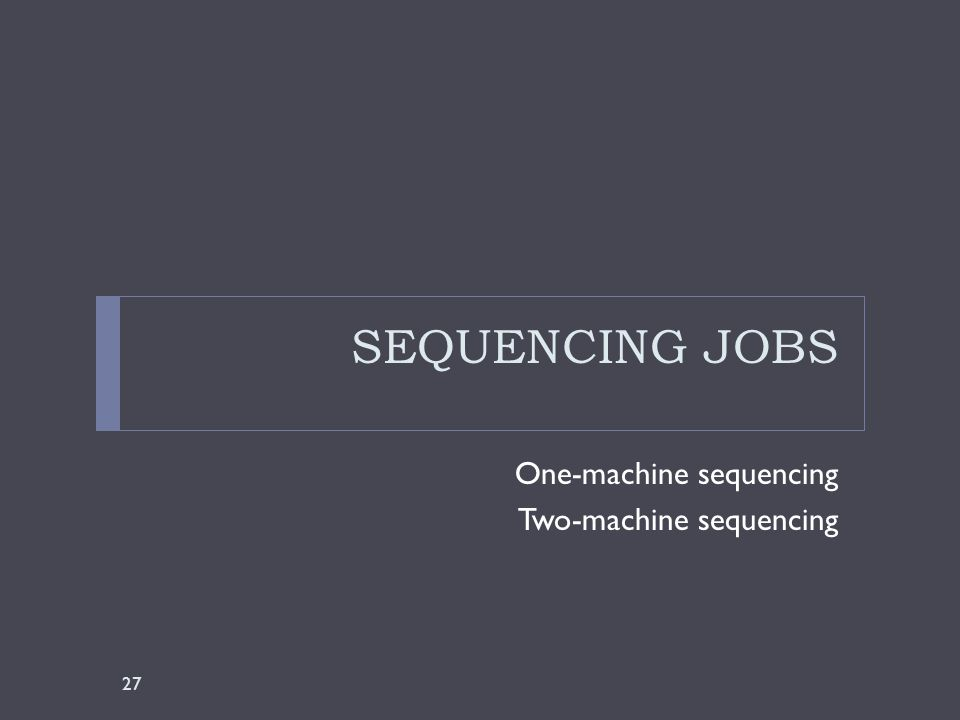 SEQUENCING JOBS One-machine sequencing Two-machine sequencing