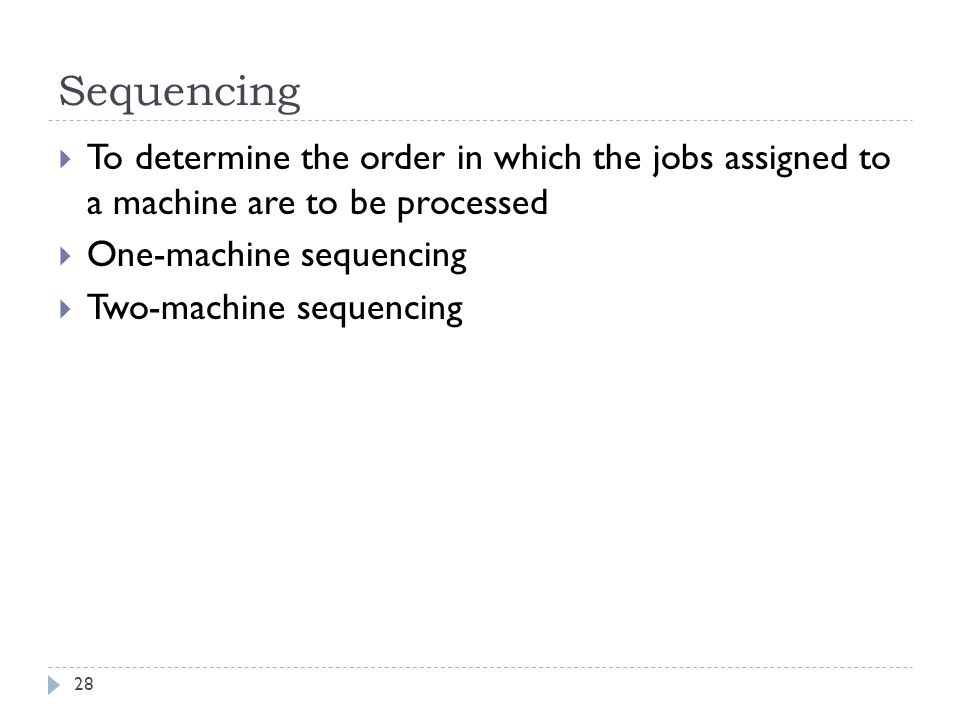 Sequencing To determine the order in which the jobs assigned to a machine are to be processed. One-machine sequencing.