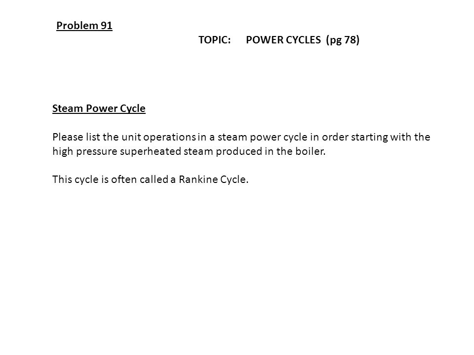 Problem 91 TOPIC: POWER CYCLES (pg 78) Steam Power Cycle. Please list the unit operations in a steam power cycle in order starting with the.