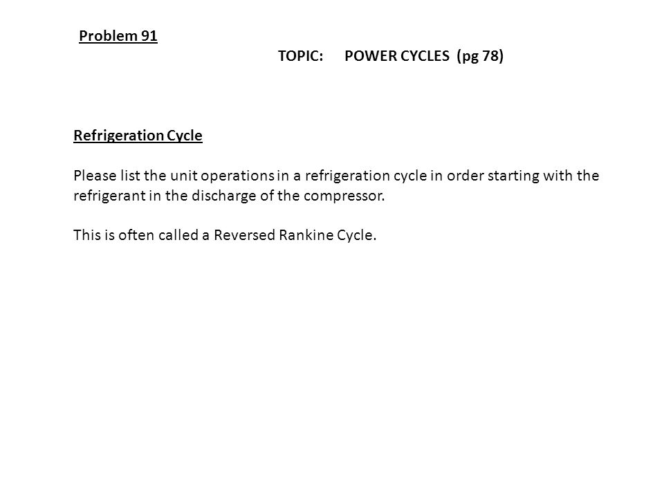 Problem 91 TOPIC: POWER CYCLES (pg 78) Refrigeration Cycle. Please list the unit operations in a refrigeration cycle in order starting with the.
