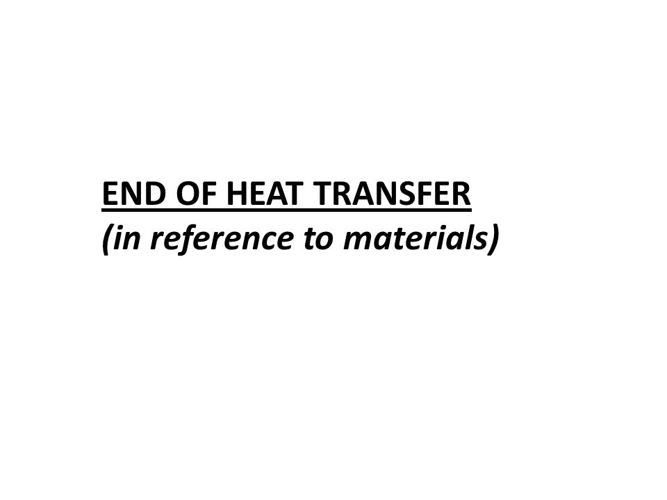 END OF HEAT TRANSFER (in reference to materials)