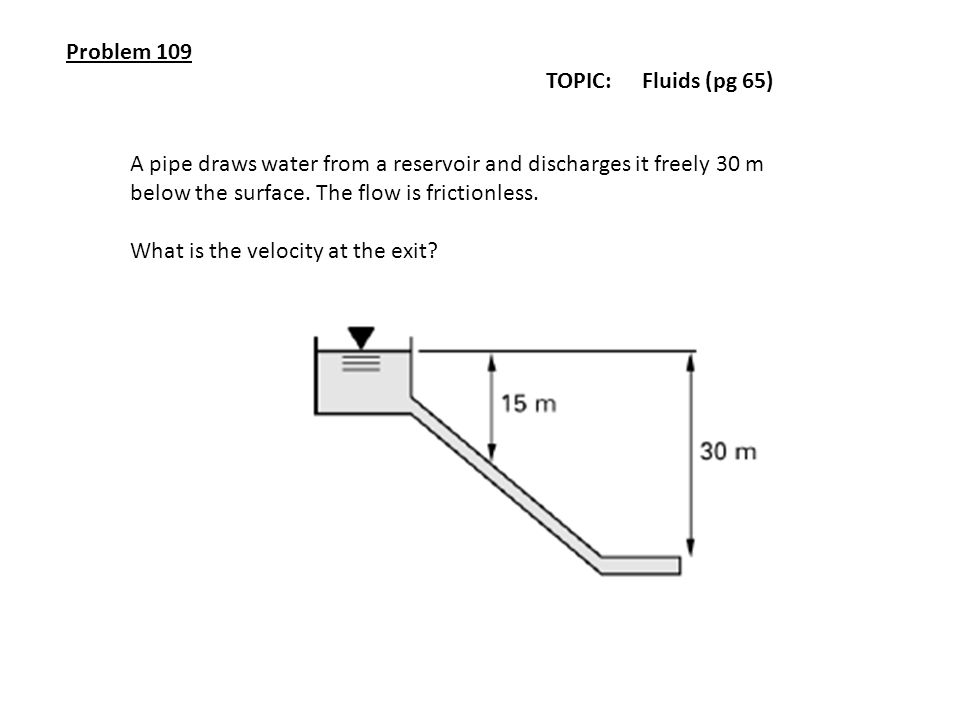 Problem 109 TOPIC: Fluids (pg 65) A pipe draws water from a reservoir and discharges it freely 30 m.