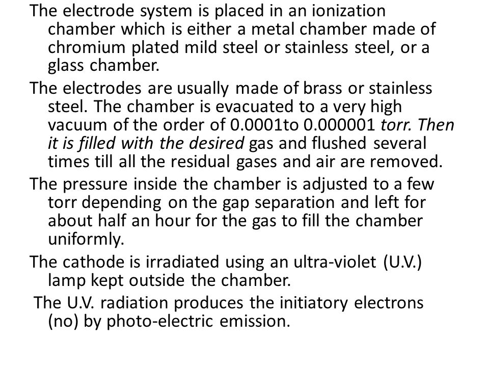 The electrode system is placed in an ionization chamber which is either a metal chamber made of chromium plated mild steel or stainless steel, or a glass chamber.