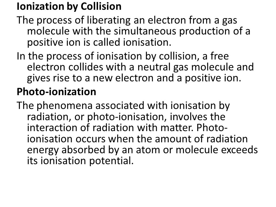 Ionization by Collision The process of liberating an electron from a gas molecule with the simultaneous production of a positive ion is called ionisation.