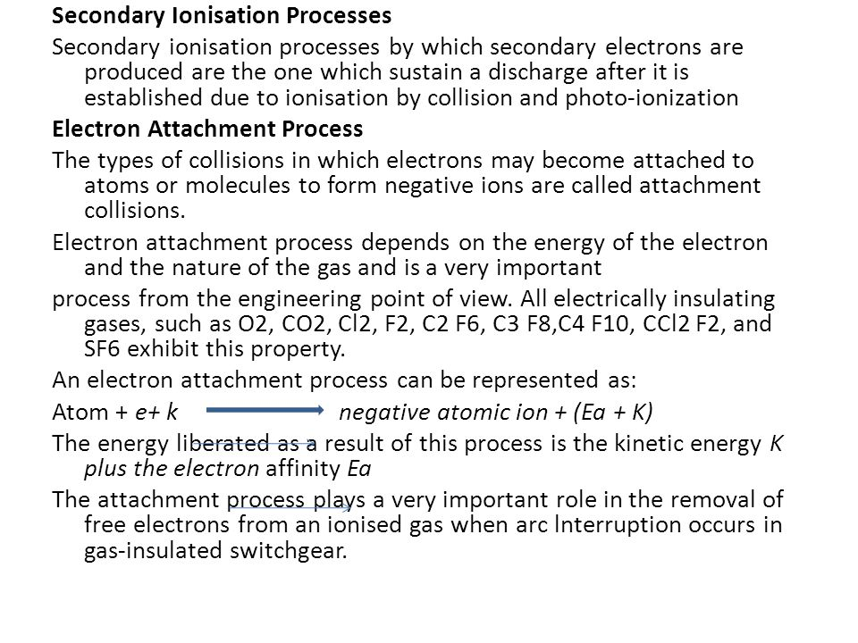 Secondary Ionisation Processes Secondary ionisation processes by which secondary electrons are produced are the one which sustain a discharge after it is established due to ionisation by collision and photo-ionization Electron Attachment Process The types of collisions in which electrons may become attached to atoms or molecules to form negative ions are called attachment collisions.